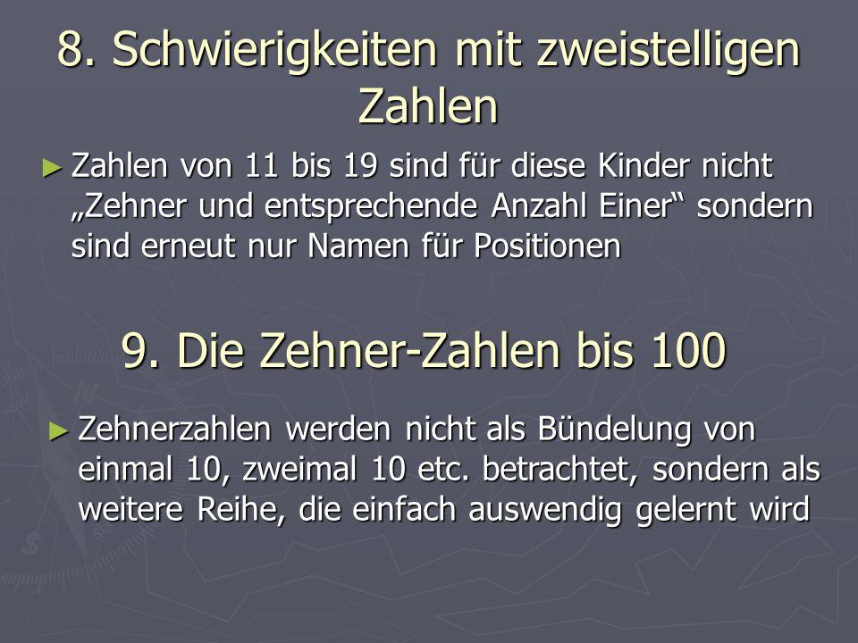 8. Schwierigkeiten mit zweistelligen Zahlen Zahlen von 11 bis 19 sind für diese Kinder nicht Zehner und entsprechende Anzahl Einer sondern sind erneut