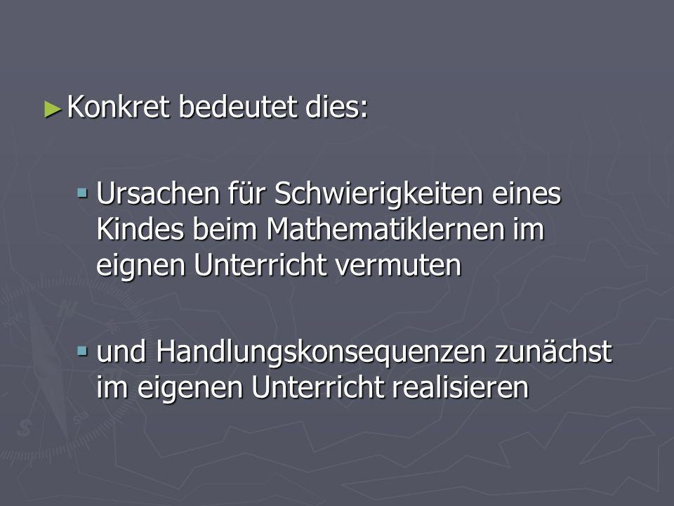 Konkret bedeutet dies: Konkret bedeutet dies: Ursachen für Schwierigkeiten eines Kindes beim Mathematiklernen im eignen Unterricht vermuten Ursachen f