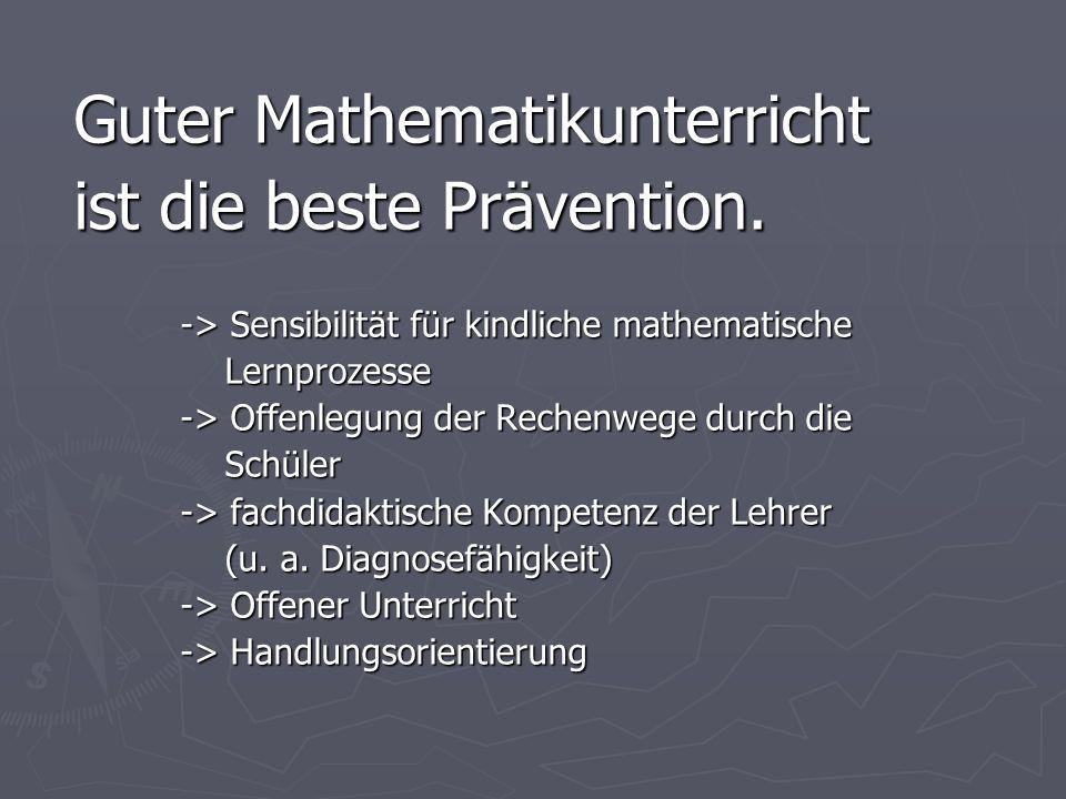 Guter Mathematikunterricht ist die beste Prävention. -> Sensibilität für kindliche mathematische Lernprozesse Lernprozesse -> Offenlegung der Rechenwe