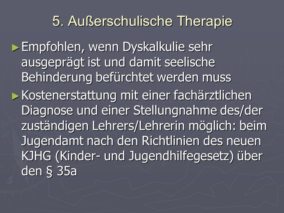 5. Außerschulische Therapie Empfohlen, wenn Dyskalkulie sehr ausgeprägt ist und damit seelische Behinderung befürchtet werden muss Empfohlen, wenn Dys