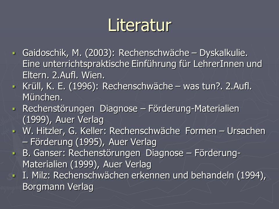 Literatur Gaidoschik, M. (2003): Rechenschwäche – Dyskalkulie. Eine unterrichtspraktische Einführung für LehrerInnen und Eltern. 2.Aufl. Wien. Gaidosc