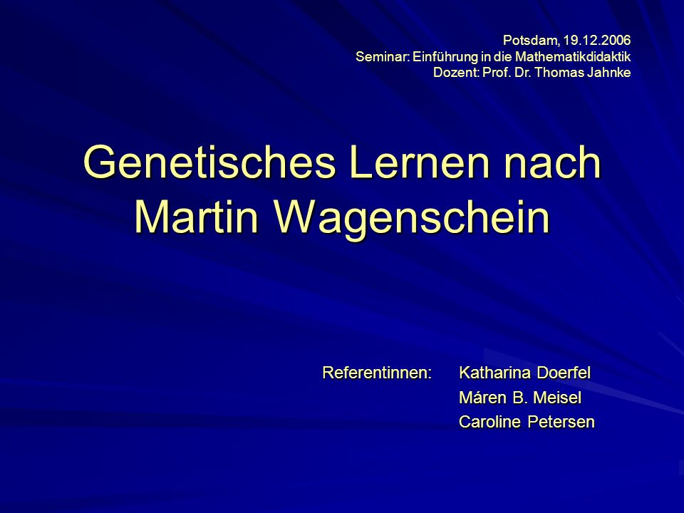 Genetisches Lernen nach Martin Wagenschein Referentinnen:Katharina Doerfel Máren B. Meisel Caroline Petersen Potsdam, 19.12.2006 Seminar: Einführung i