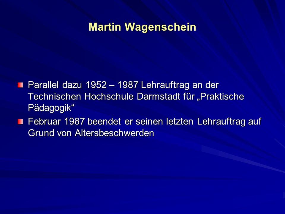 Martin Wagenschein Parallel dazu 1952 – 1987 Lehrauftrag an der Technischen Hochschule Darmstadt für Praktische Pädagogik Februar 1987 beendet er sein