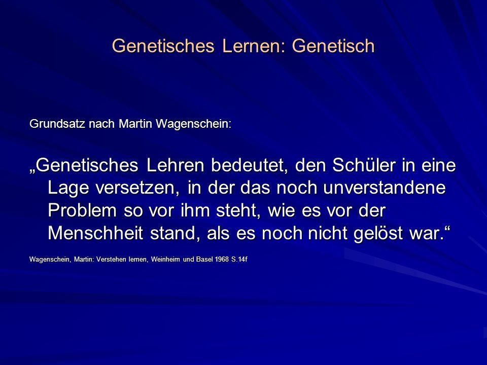 Genetisches Lernen: Genetisch Grundsatz nach Martin Wagenschein: Genetisches Lehren bedeutet, den Schüler in eine Lage versetzen, in der das noch unve