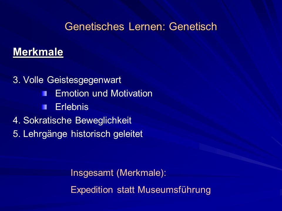Genetisches Lernen: Genetisch Merkmale 3. Volle Geistesgegenwart Emotion und Motivation Erlebnis 4. Sokratische Beweglichkeit 5. Lehrgänge historisch