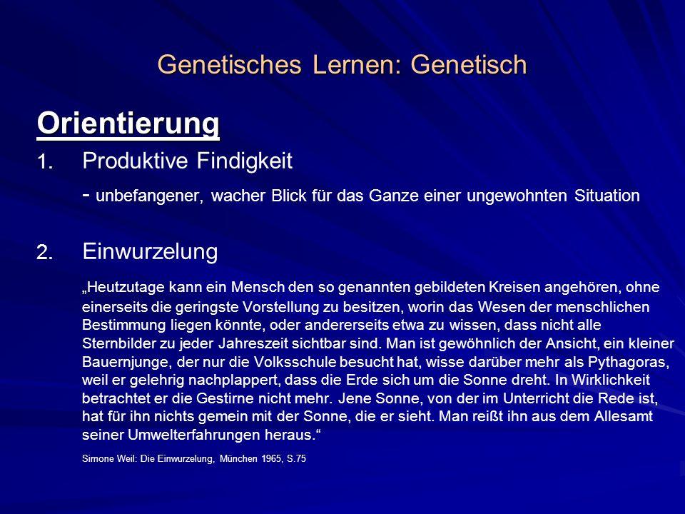 Genetisches Lernen: Genetisch Orientierung 1. 1. Produktive Findigkeit - unbefangener, wacher Blick für das Ganze einer ungewohnten Situation 2. 2. Ei
