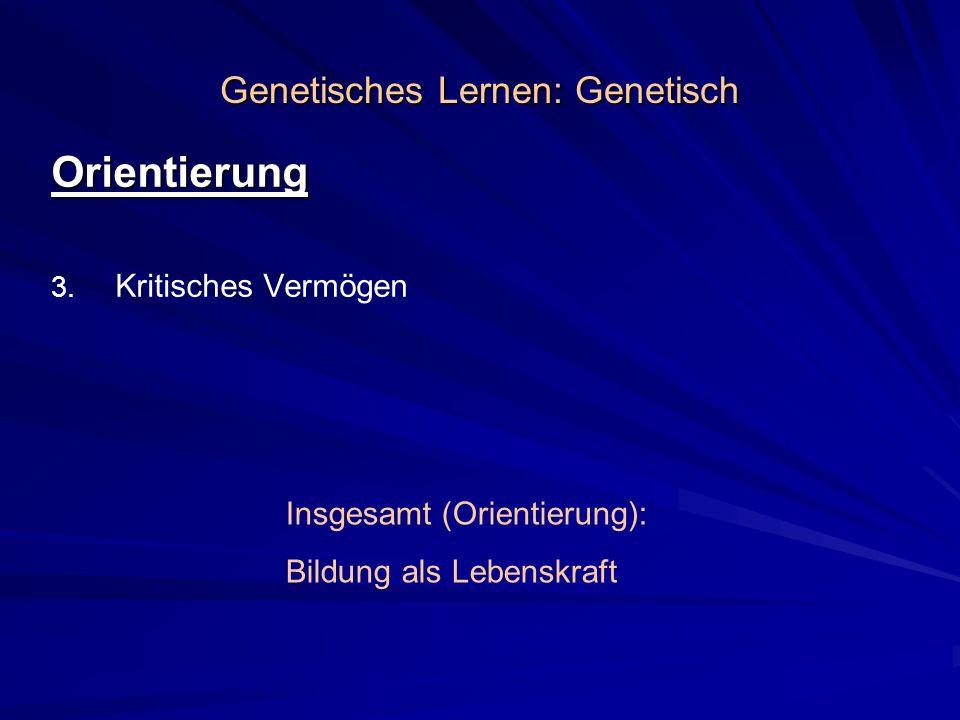 Genetisches Lernen: Genetisch Orientierung 3. 3. Kritisches Vermögen Insgesamt (Orientierung): Bildung als Lebenskraft