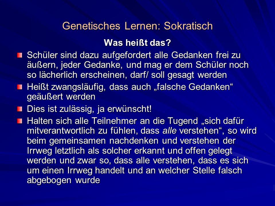 Genetisches Lernen: Sokratisch Was heißt das? Schüler sind dazu aufgefordert alle Gedanken frei zu äußern, jeder Gedanke, und mag er dem Schüler noch