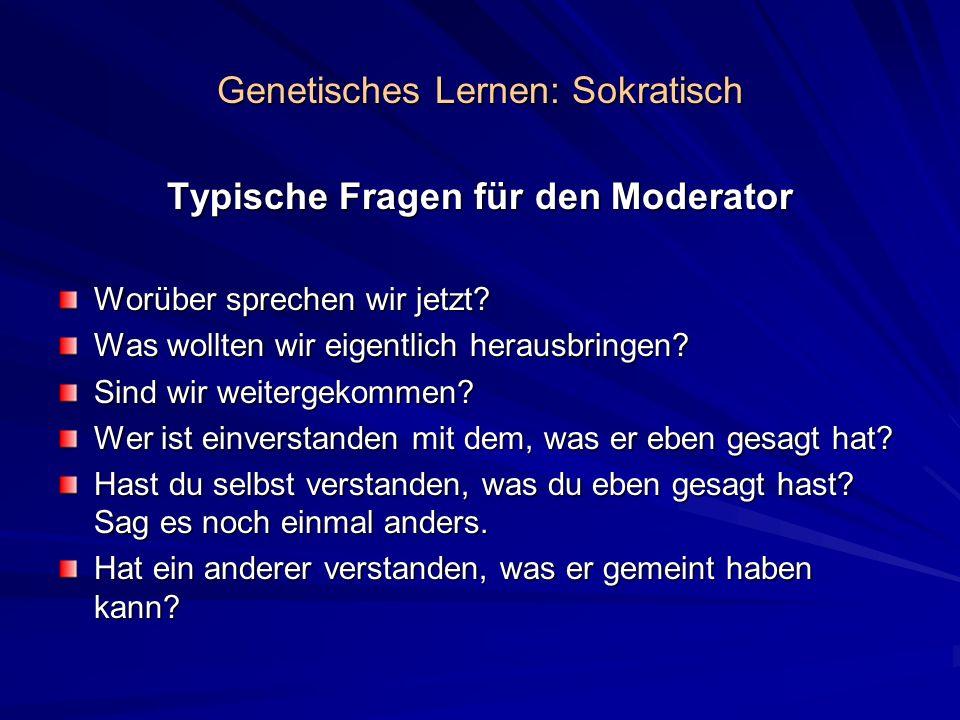 Genetisches Lernen: Sokratisch Typische Fragen für den Moderator Worüber sprechen wir jetzt? Was wollten wir eigentlich herausbringen? Sind wir weiter