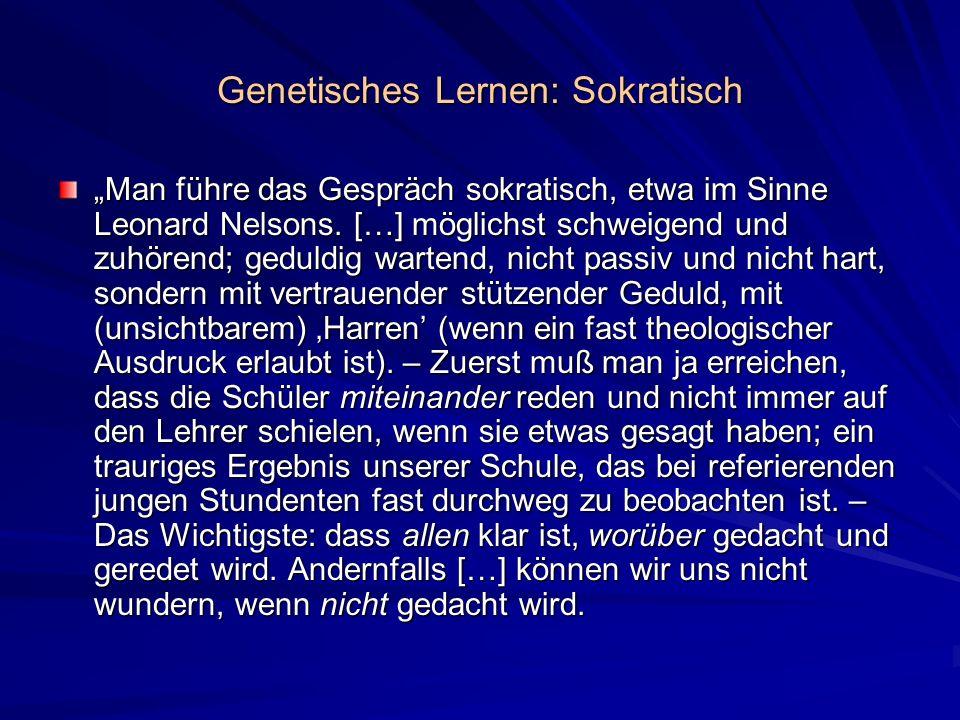 Genetisches Lernen: Sokratisch Man führe das Gespräch sokratisch, etwa im Sinne Leonard Nelsons. […] möglichst schweigend und zuhörend; geduldig warte