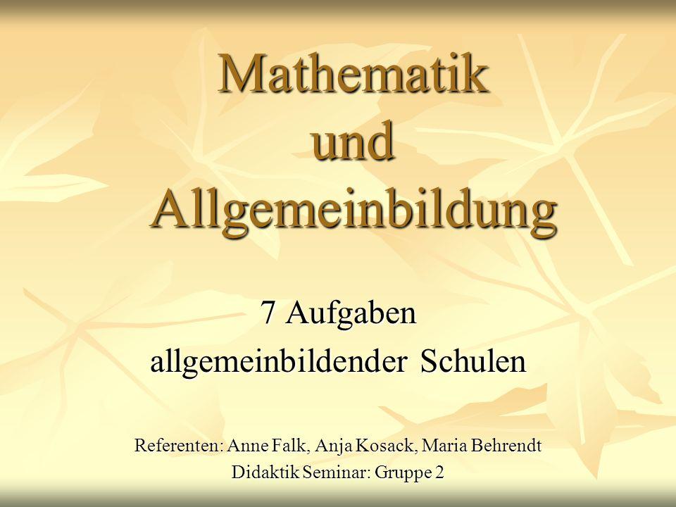 Mathematik und Allgemeinbildung 7 Aufgaben allgemeinbildender Schulen Referenten: Anne Falk, Anja Kosack, Maria Behrendt Didaktik Seminar: Gruppe 2