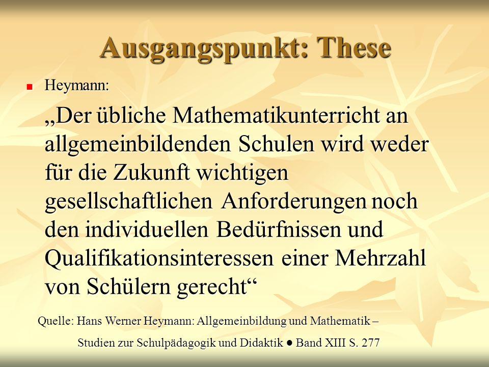 Ausgangspunkt: These Heymann: Heymann: Der übliche Mathematikunterricht an allgemeinbildenden Schulen wird weder für die Zukunft wichtigen gesellschaf