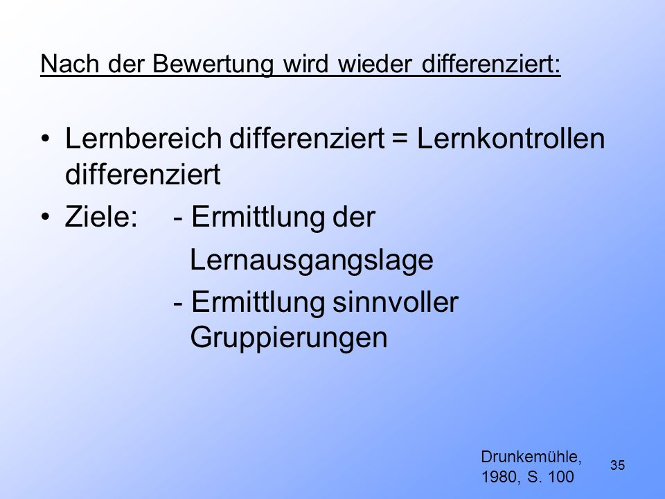 35 Nach der Bewertung wird wieder differenziert: Lernbereich differenziert = Lernkontrollen differenziert Ziele:- Ermittlung der Lernausgangslage - Er