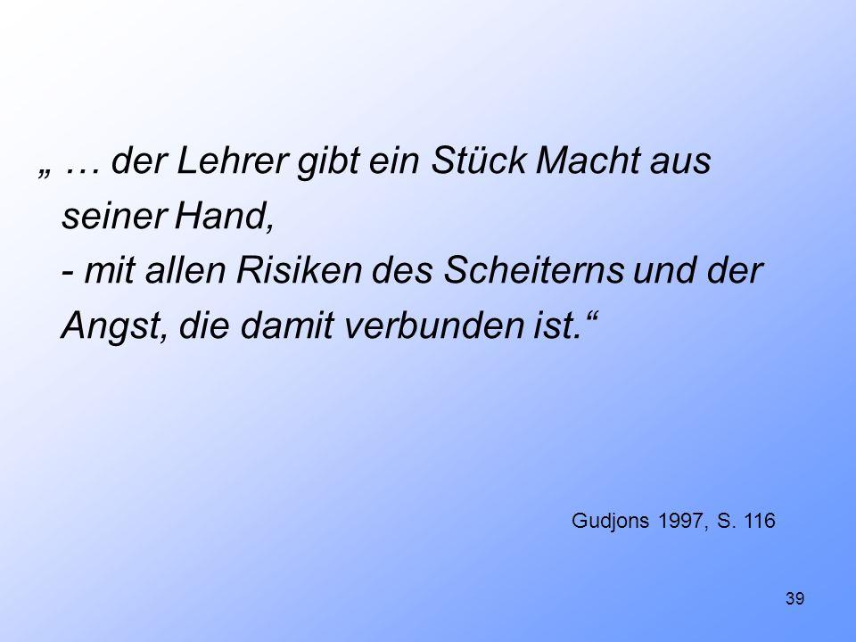 39 … der Lehrer gibt ein Stück Macht aus seiner Hand, - mit allen Risiken des Scheiterns und der Angst, die damit verbunden ist. Gudjons 1997, S. 116