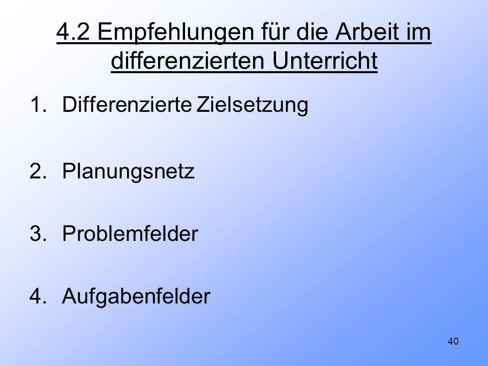 40 4.2 Empfehlungen für die Arbeit im differenzierten Unterricht 1.Differenzierte Zielsetzung 2.Planungsnetz 3.Problemfelder 4.Aufgabenfelder