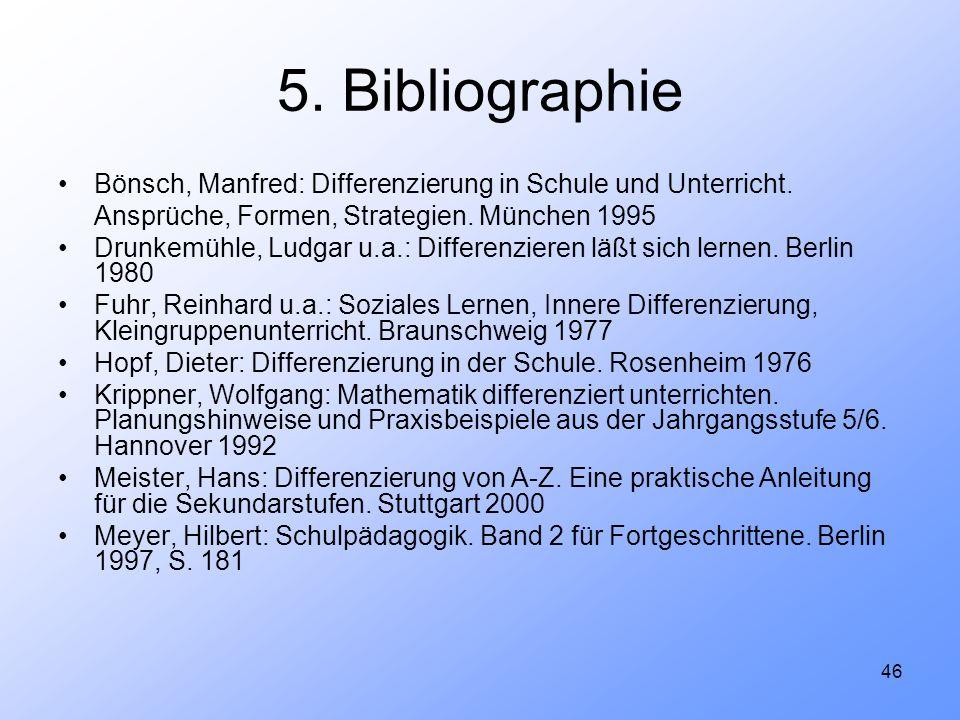 46 5. Bibliographie Bönsch, Manfred: Differenzierung in Schule und Unterricht. Ansprüche, Formen, Strategien. München 1995 Drunkemühle, Ludgar u.a.: D