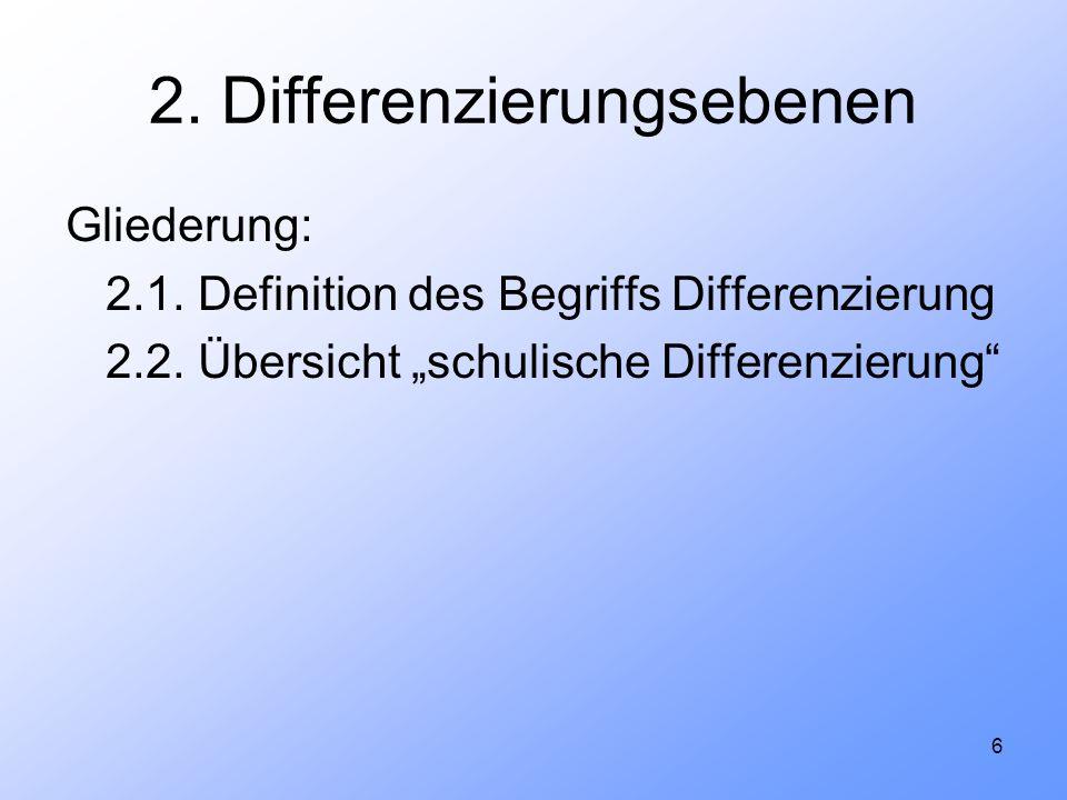 6 2. Differenzierungsebenen Gliederung: 2.1. Definition des Begriffs Differenzierung 2.2. Übersicht schulische Differenzierung