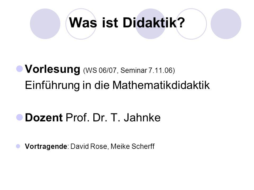 Was ist Didaktik? Vorlesung (WS 06/07, Seminar 7.11.06) Einführung in die Mathematikdidaktik Dozent Prof. Dr. T. Jahnke Vortragende: David Rose, Meike