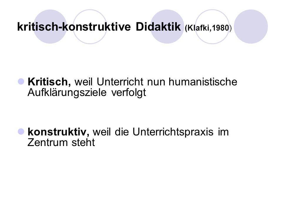 kritisch-konstruktive Didaktik (Klafki,1980) Kritisch, weil Unterricht nun humanistische Aufklärungsziele verfolgt konstruktiv, weil die Unterrichtspr