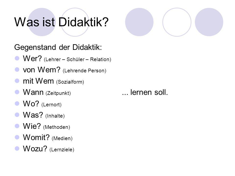 Was ist Didaktik? Gegenstand der Didaktik: Wer? (Lehrer – Schüler – Relation) von Wem? (Lehrende Person) mit Wem (Sozialform) Wann (Zeitpunkt) Wo? (Le
