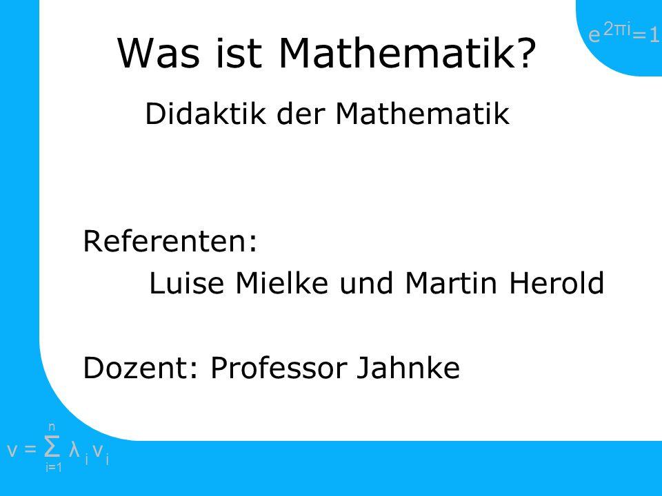 e =1 2πi2πi i=1 v = Σ λ v ii n Was ist Mathematik? Didaktik der Mathematik Referenten: Luise Mielke und Martin Herold Dozent: Professor Jahnke