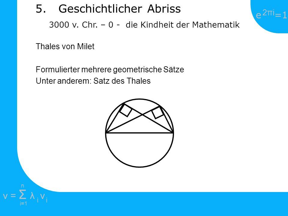 e =1 2πi2πi i=1 v = Σ λ v ii n 5. Geschichtlicher Abriss 3000 v. Chr. – 0 - die Kindheit der Mathematik Thales von Milet Formulierter mehrere geometri
