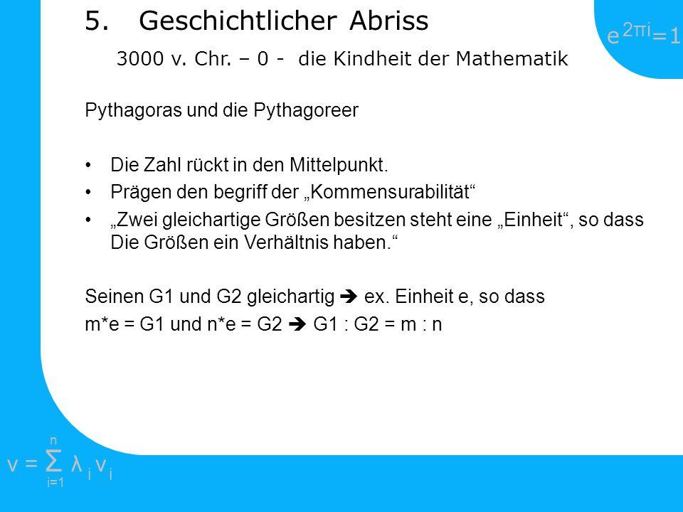 e =1 2πi2πi i=1 v = Σ λ v ii n 5. Geschichtlicher Abriss 3000 v. Chr. – 0 - die Kindheit der Mathematik Pythagoras und die Pythagoreer Die Zahl rückt