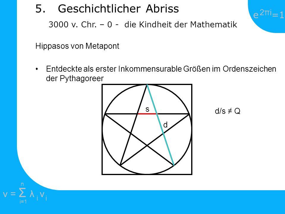e =1 2πi2πi i=1 v = Σ λ v ii n 5. Geschichtlicher Abriss 3000 v. Chr. – 0 - die Kindheit der Mathematik Hippasos von Metapont Entdeckte als erster Ink