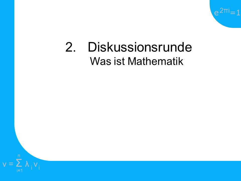 e =1 2πi2πi i=1 v = Σ λ v ii n 2. Diskussionsrunde Anwendung