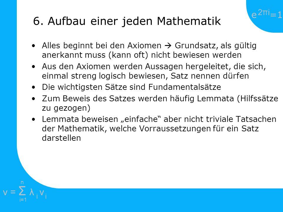 e =1 2πi2πi i=1 v = Σ λ v ii n 6. Aufbau einer jeden Mathematik Alles beginnt bei den Axiomen Grundsatz, als gültig anerkannt muss (kann oft) nicht be