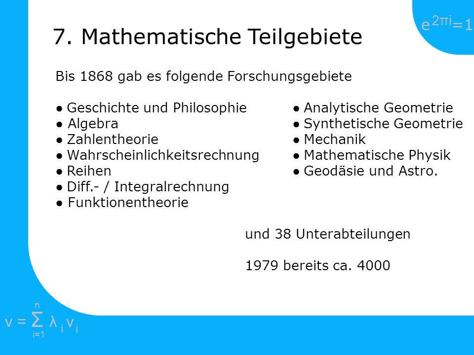 e =1 2πi2πi i=1 v = Σ λ v ii n 7. Mathematische Teilgebiete Bis 1868 gab es folgende Forschungsgebiete Geschichte und Philosophie Analytische Geometri