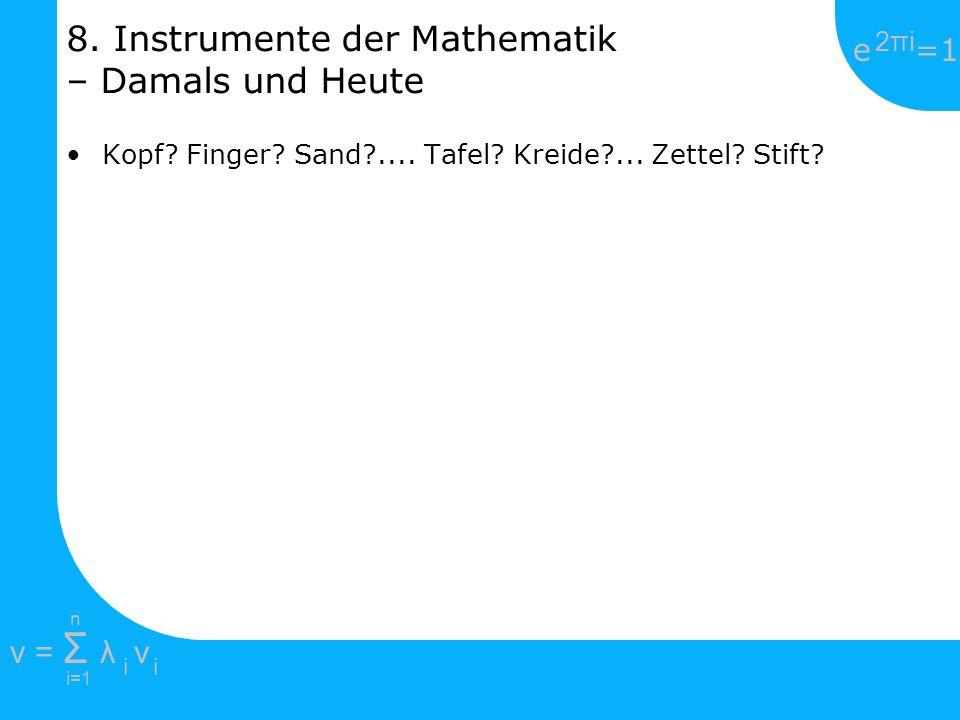 e =1 2πi2πi i=1 v = Σ λ v ii n 8. Instrumente der Mathematik – Damals und Heute Kopf? Finger? Sand?.... Tafel? Kreide?... Zettel? Stift?