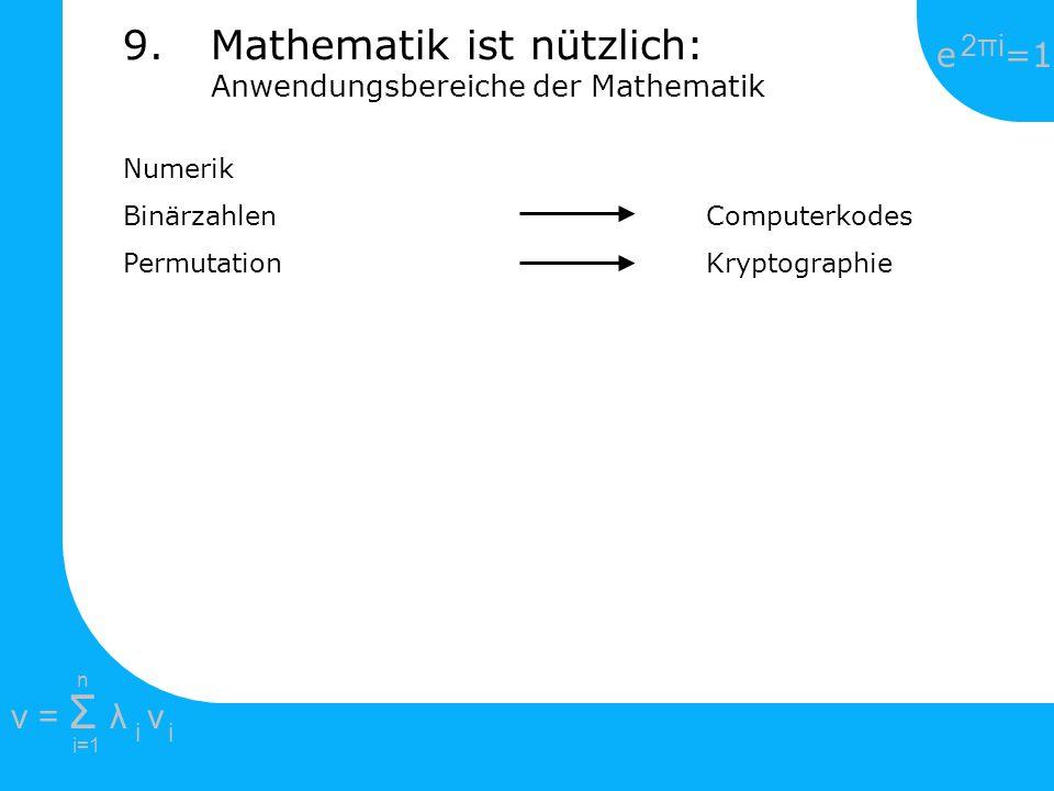 e =1 2πi2πi i=1 v = Σ λ v ii n Numerik Binärzahlen Computerkodes Permutation Kryptographie 9.Mathematik ist nützlich: Anwendungsbereiche der Mathemati