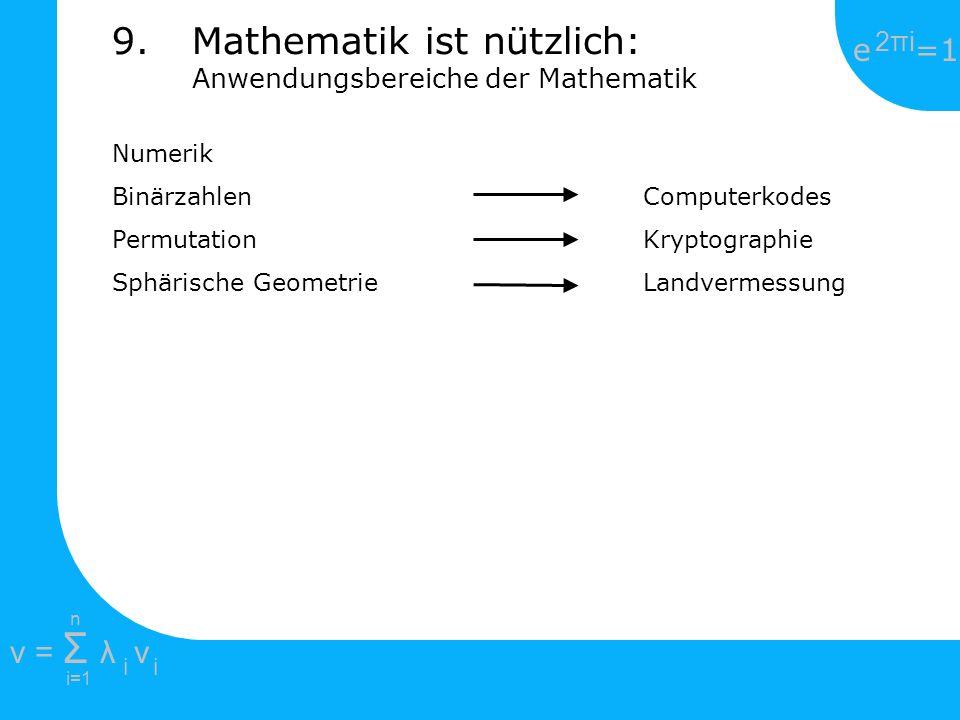e =1 2πi2πi i=1 v = Σ λ v ii n Numerik Binärzahlen Computerkodes Permutation Kryptographie Sphärische Geometrie Landvermessung 9.Mathematik ist nützli