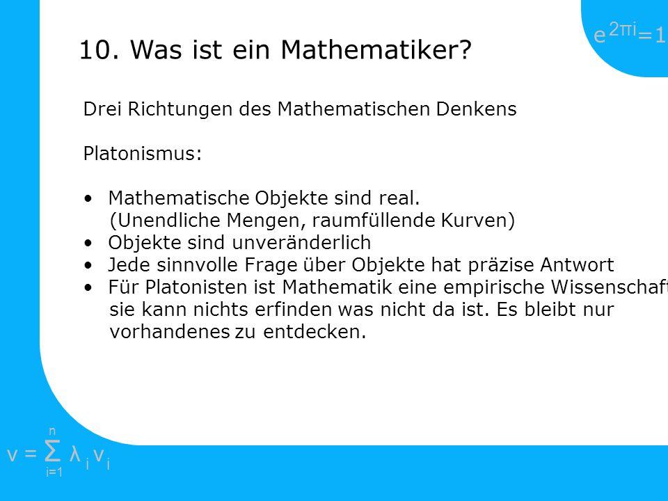 e =1 2πi2πi i=1 v = Σ λ v ii n 10. Was ist ein Mathematiker? Drei Richtungen des Mathematischen Denkens Platonismus: Mathematische Objekte sind real.