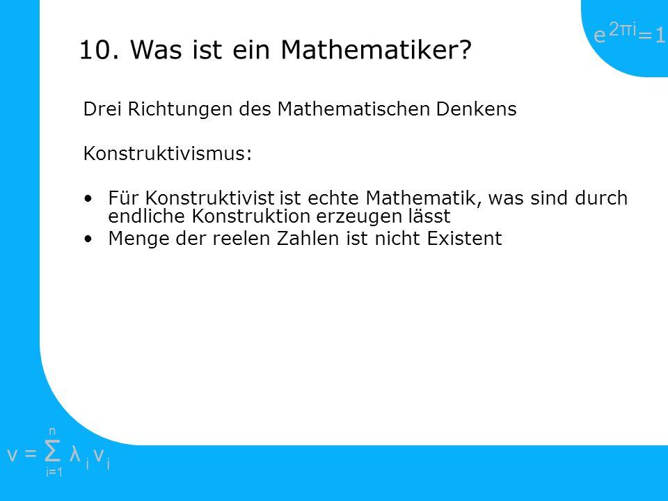 e =1 2πi2πi i=1 v = Σ λ v ii n 10. Was ist ein Mathematiker? Drei Richtungen des Mathematischen Denkens Konstruktivismus: Für Konstruktivist ist echte