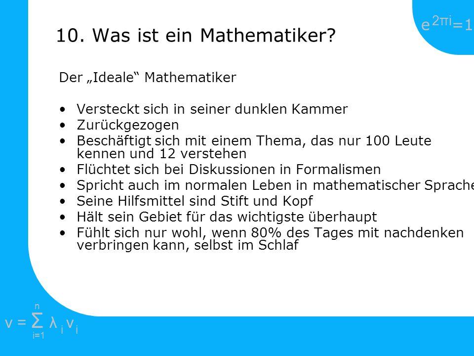 e =1 2πi2πi i=1 v = Σ λ v ii n 10. Was ist ein Mathematiker? Der Ideale Mathematiker Versteckt sich in seiner dunklen Kammer Zurückgezogen Beschäftigt