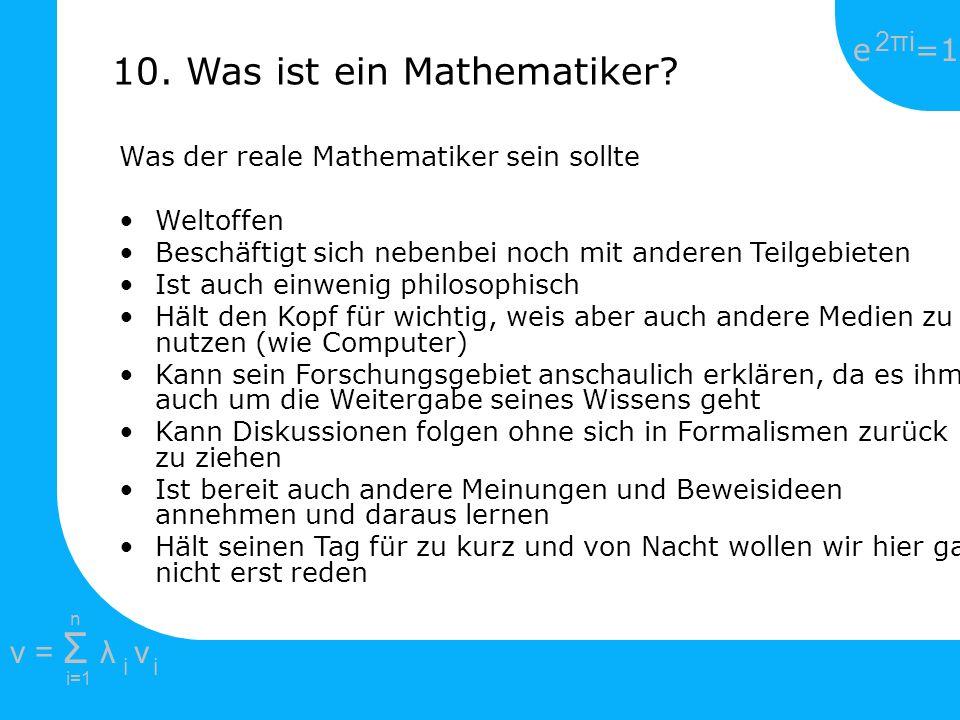e =1 2πi2πi i=1 v = Σ λ v ii n 10. Was ist ein Mathematiker? Was der reale Mathematiker sein sollte Weltoffen Beschäftigt sich nebenbei noch mit ander