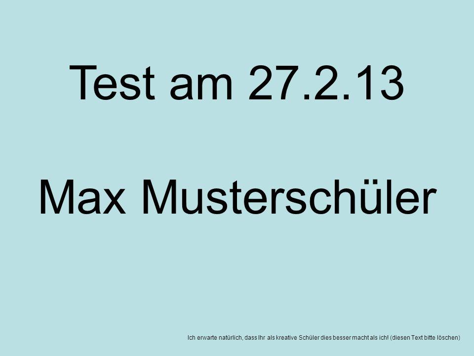Ich erwarte natürlich, dass Ihr als kreative Schüler dies besser macht als ich! (diesen Text bitte löschen) Test am 27.2.13 Max Musterschüler