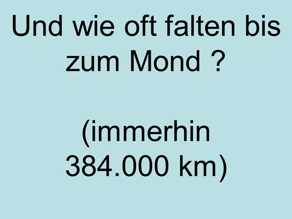 Und wie oft falten bis zum Mond ? (immerhin 384.000 km)