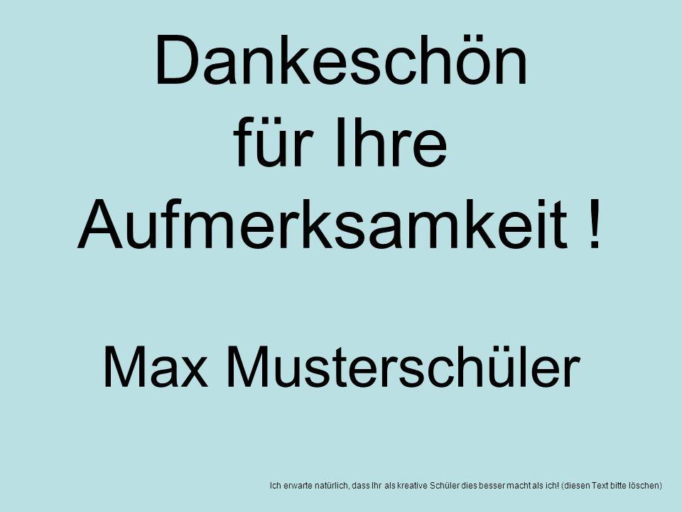 Ich erwarte natürlich, dass Ihr als kreative Schüler dies besser macht als ich! (diesen Text bitte löschen) Dankeschön für Ihre Aufmerksamkeit ! Max M
