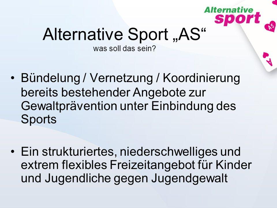 Alternative Sport AS was soll das sein? Bündelung / Vernetzung / Koordinierung bereits bestehender Angebote zur Gewaltprävention unter Einbindung des