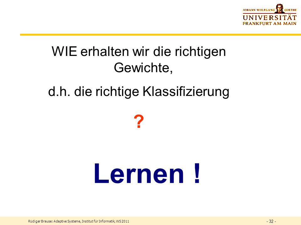 Rüdiger Brause: Adaptive Systeme, Institut für Informatik, WS 2011 - 31 - Trennung mehrerer Klassen DEF Lineare Separierung Seien Muster x und Parameter w gegeben.