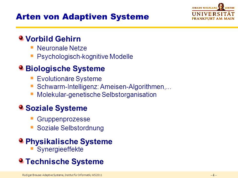Rüdiger Brause: Adaptive Systeme, Institut für Informatik, WS 2011 - 3 - Vorschau Themen 1.Einführung und Grundlagen 2.Lernen und Klassifizieren 3.Merkmale und lineare Transformationen 4.Lokale Wechselwirkungen: Konkurrentes Lernen 5.Netze mit RBF-Elementen 6.Rückgekoppelte Netze 7.Zeitdynamik und Lernen 8.Fuzzy-Systeme, Evolutionäre und genetische Algorithmen 9.Simulationstechnik