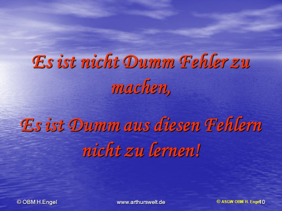© OBM H.Engelwww.arthurswelt.de10 © ASGW OBM H. Engel Es ist nicht Dumm Fehler zu machen, Es ist Dumm aus diesen Fehlern nicht zu lernen!