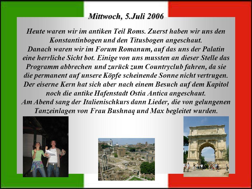 Mittwoch, 5.Juli 2006 Heute waren wir im antiken Teil Roms. Zuerst haben wir uns den Konstantinbogen und den Titusbogen angeschaut. Danach waren wir i
