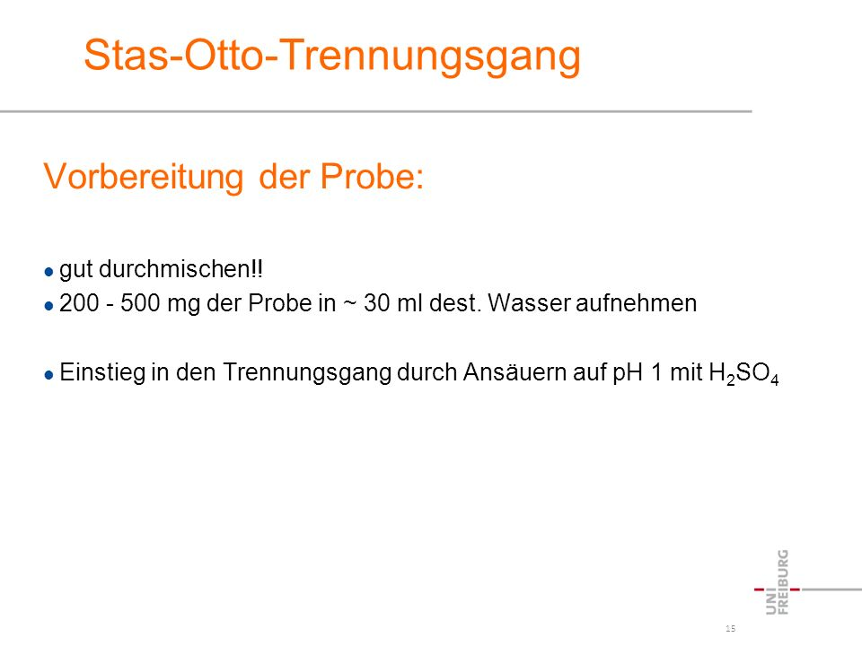 15 Stas-Otto-Trennungsgang Vorbereitung der Probe: gut durchmischen!! 200 - 500 mg der Probe in ~ 30 ml dest. Wasser aufnehmen Einstieg in den Trennun