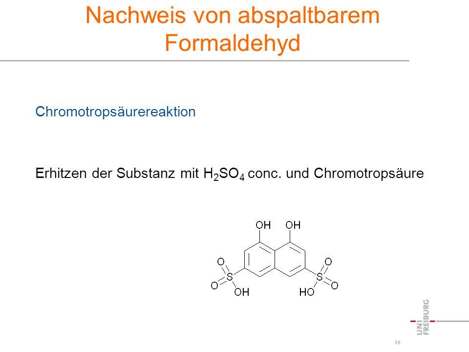 36 Nachweis von abspaltbarem Formaldehyd Chromotropsäurereaktion Erhitzen der Substanz mit H 2 SO 4 conc. und Chromotropsäure