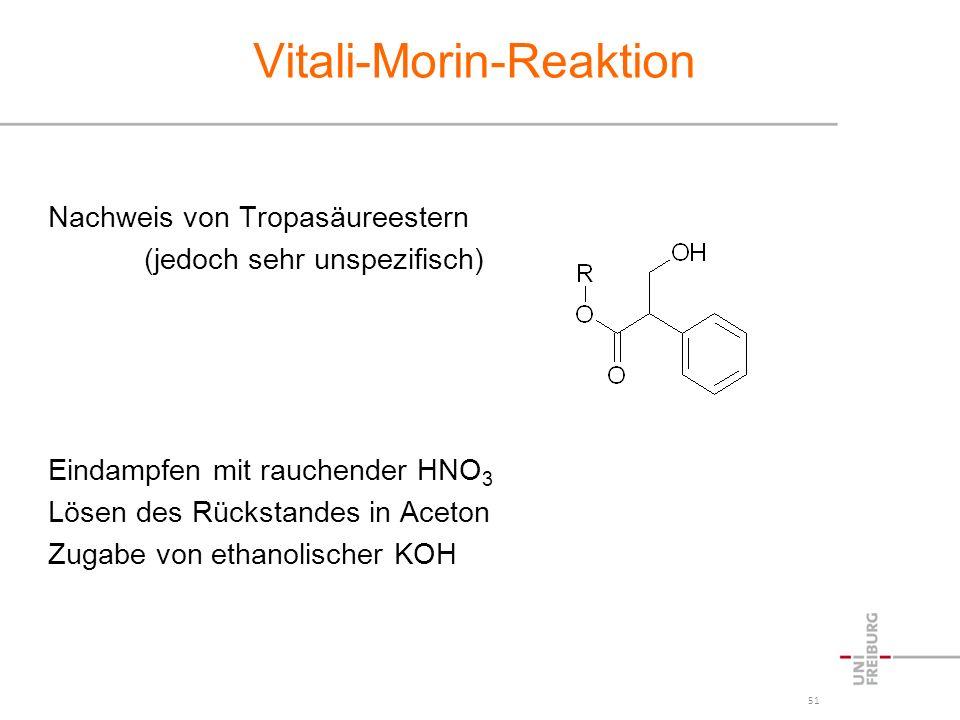51 Vitali-Morin-Reaktion Nachweis von Tropasäureestern (jedoch sehr unspezifisch) Eindampfen mit rauchender HNO 3 Lösen des Rückstandes in Aceton Zuga