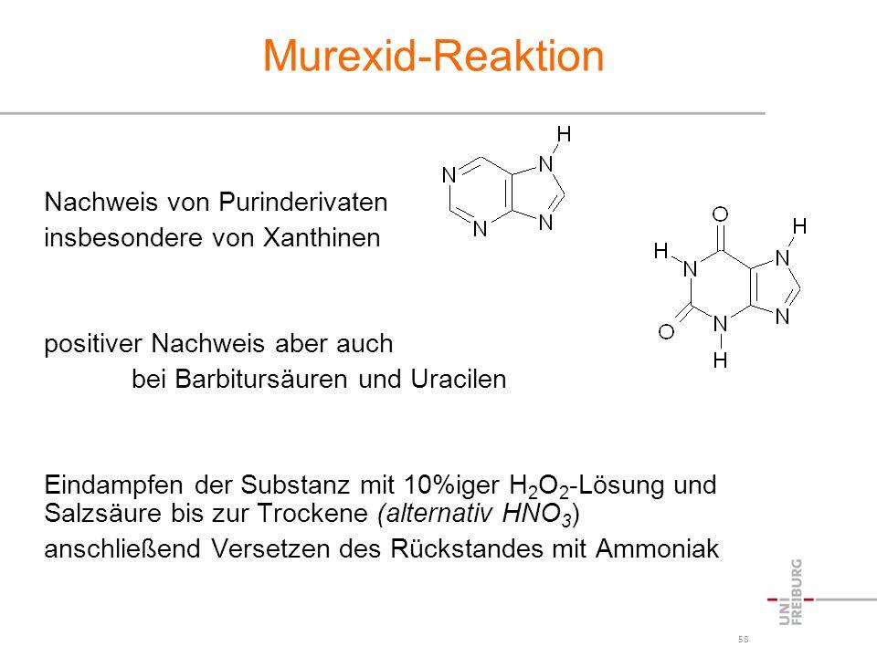 58 Murexid-Reaktion Nachweis von Purinderivaten insbesondere von Xanthinen positiver Nachweis aber auch bei Barbitursäuren und Uracilen Eindampfen der